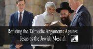 Refuting the Talmudic arguments against Jesus as the Jewish Messiah